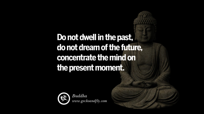 Inspiring Quotes about Life Do not dwell in the past, do not dream of the future, concentrate the mind on the present moment. - Buddha