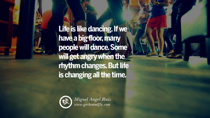 Inspiring Quotes about Life Life is like dancing. If we have a big floor, many people will dance. Some will get angry when the rhythm changes. But life is changing all the time. - Miguel Angel Ruiz