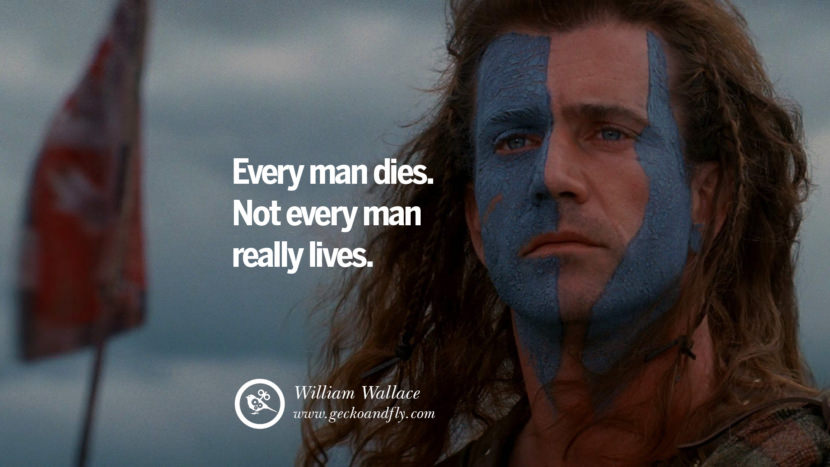 Inspiring Quotes about Life Every man dies. Not every man really lives. - William Wallace