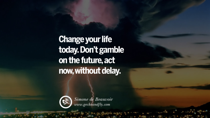 Inspiring Quotes about Life Change your life today. Don't gamble on the future, act now, without delay. - Simone de Beauvoir