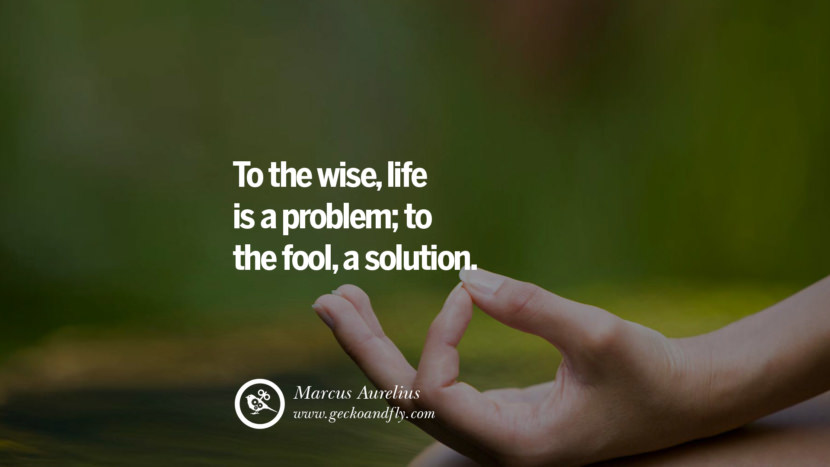 Inspiring Quotes about Life To the wise, life is a problem; to the fool, a solution. - Marcus Aurelius