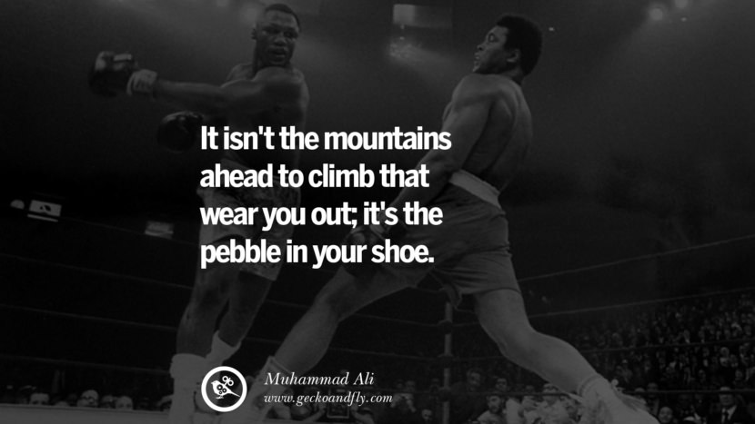 It isn't the mountains ahead to climb that wear you out; it's the pebble in your shoe. - Muhammad Ali instagram twitter reddit pinterest tumblr facebook