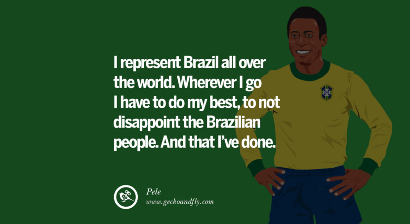 football fifa brazil world cup 2014 I represent Brazil all over the world. Wherever I go I have to do my best, to not disappoint the Brazilian people. And that I've done. - Pele best inspirational tumblr quotes instagram