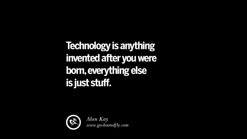 Quotes on Education Technology is anything invented after you were born, everything else is just stuff. - Alan Kay best inspirational tumblr quotes instagram