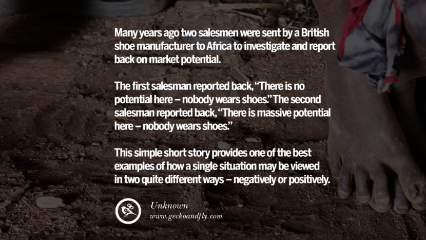 Inspirational Motivational Poster Amway or Herbalife Many years ago two salesmen were sent by a British shoe manufacturer to Africa to investigate and report back on market potential. The first salesman reported back, There is no potential here - nobody wears shoes. The second salesman reported back, There is massive potential here - nobody wears shoes. This simple short story provides one of the best examples of how a single situation may be viewed in two quite different ways - negatively or positively. - Unknown best inspirational quotes tumblr quotes instagram