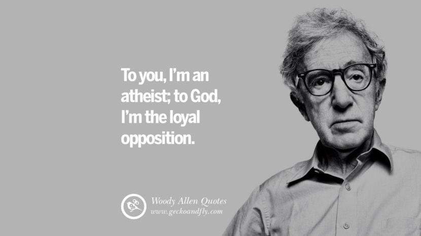 To you I'm an atheist; to God, I'm the Loyal Opposition. woody allen quotes movie film filmografia manhattan Mia Farrow Soon Yi-Previn