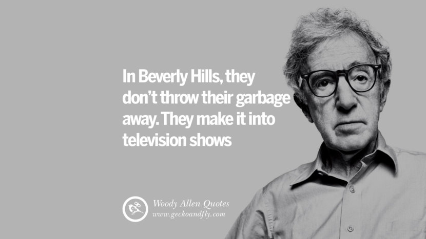 In Beverly Hills... they don't throw their garbage away. They make it into television shows. woody allen quotes movie film filmografia manhattan Mia Farrow Soon Yi-Previn