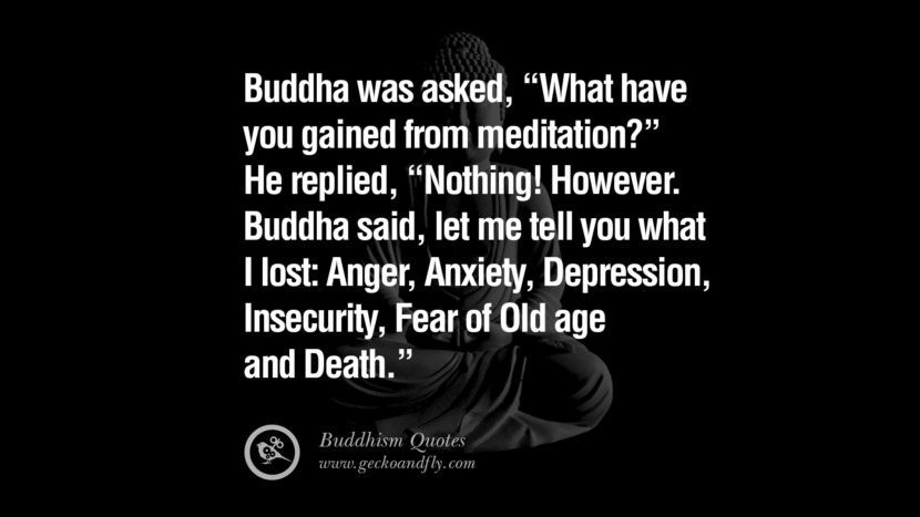 Buddha was asked, What have you gained from meditation? He replied, Nothing! However. Buddha said, let me tell you what I lost: Anger, Anxiety, Depression, Insecurity, Fear of Old age and Death.