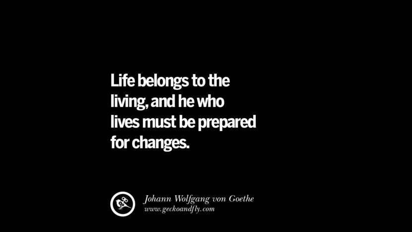 Life belongs to the living, and he who lives must be prepared for changes. - Johann Wolfgang von Goethe