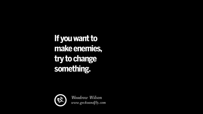 best inspirational tumblr quotes instagram If you want to make enemies, try to change something. - Woodrow Wilson