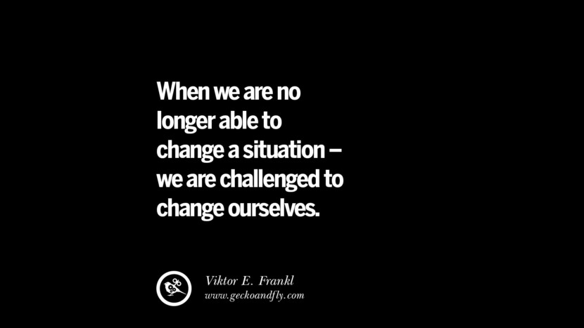 best inspirational tumblr quotes instagram When we are no longer able to change a situation - we are challenged to change ourselves. - Viktor E. Frankl