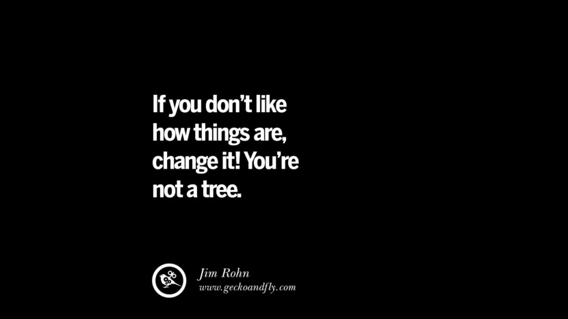 If you don't like how things are, change it! You're not a tree. - Jim Roh