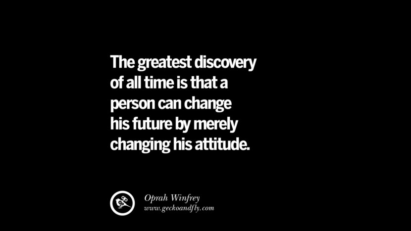 The greatest discovery of all time is that a person can change his future by merely changing his attitude. - Oprah Winfrey
