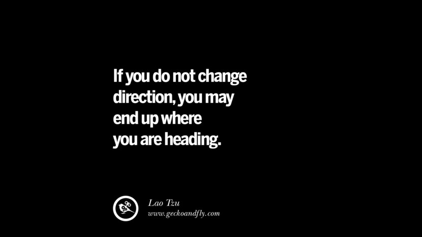 If you do not change direction, you may end up where you are heading. - Lao Tzu