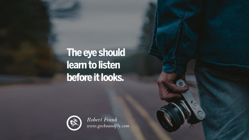 Quotes about Photography by Famous Photographer The eye should learn to listen before it looks. - Robert Frank best inspirational quotes tumblr quotes instagram