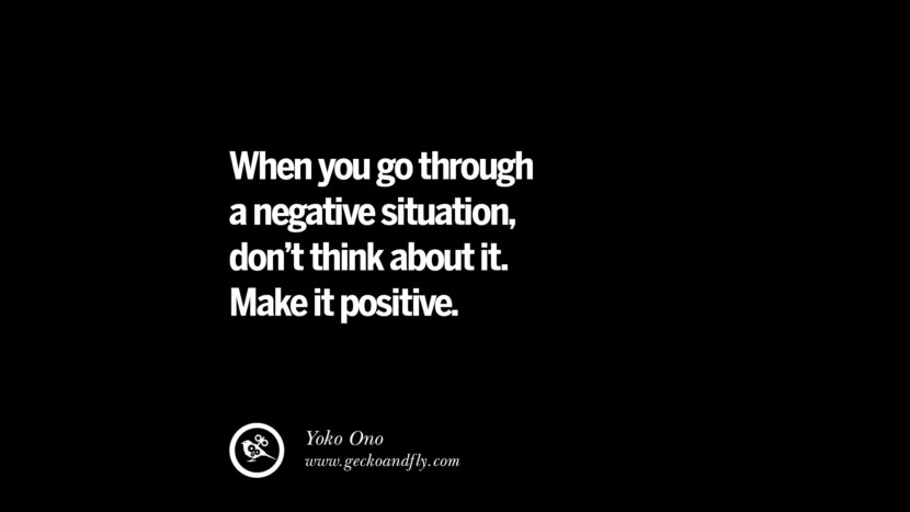 When you go through a negative situation, don't think about it. Make it positive. - Yoko Ono