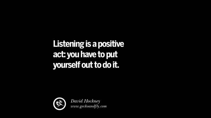 Listening is a positive act: you have to put yourself out to do it. - David Hockney best inspirational tumblr quotes instagram