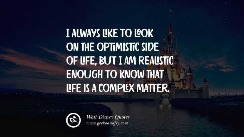 I always like to look on the optimistic side of life, but I am realistic enough to know that life is a complex matter. Quote by Walt Disney