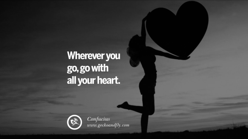 Wherever you go, go with all your heart. Quote by Confucius