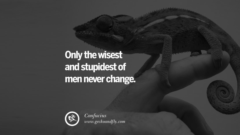 Only the wisest and stupidest of men never change. Quote by Confucius