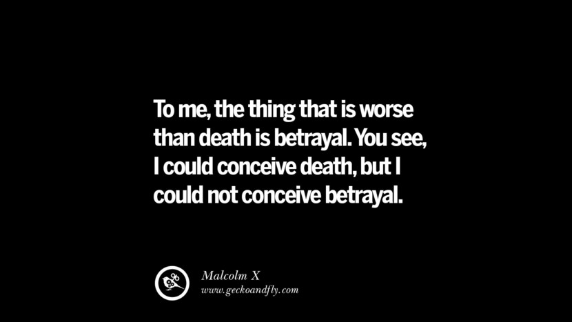 Quotes on Friendship, Trust and Love Betrayal To me, the thing that is worse than death is betrayal. You see, I could conceive death, but I could not conceive betrayal. - Malcolm X instagram pinterest facebook twitter tumblr quotes life funny best inspirational
