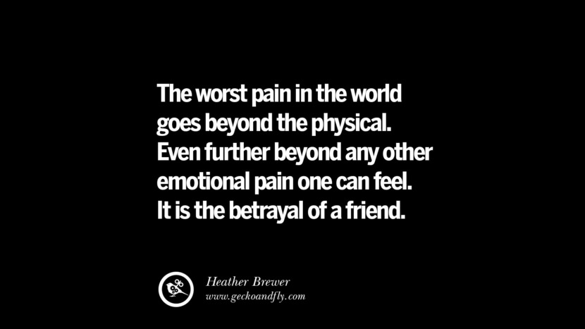 Quotes on Friendship, Trust and Love Betrayal The worst pain in the world goes beyond the physical. Even further beyond any other emotional pain one can feel. It is the betrayal of a friend. - Heather Brewer instagram pinterest facebook twitter tumblr quotes life funny best inspirational