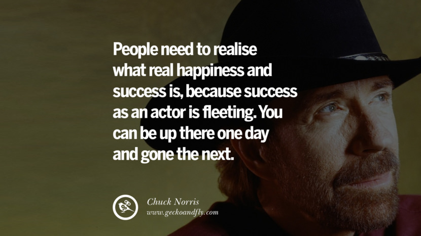Chuck Norris Quotes, Facts and Jokes People need to realise what real happiness and success is, because success as an actor is fleeting. You can be up there one day and gone the next. best inspirational tumblr quotes instagram