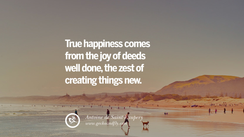 True happiness comes from the joy of deeds well done, the zest of creating things new. - Antoine de Saint-Exupery Quotes about Pursuit of Happiness to Change Your Thinking best inspirational tumblr quotes instagram