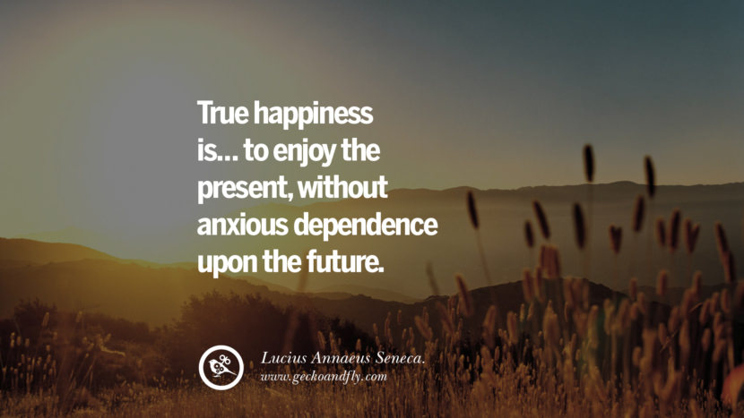 True happiness is... to enjoy the present, without anxious dependence upon the future. - Lucius Annaeus Seneca. Quotes about Pursuit of Happiness to Change Your Thinking best inspirational tumblr quotes instagram