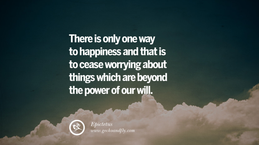 There is only one way to happiness and that is to cease worrying about things which are beyond the power of our will. - Epictetus Quotes about Pursuit of Happiness to Change Your Thinking best inspirational tumblr quotes instagram