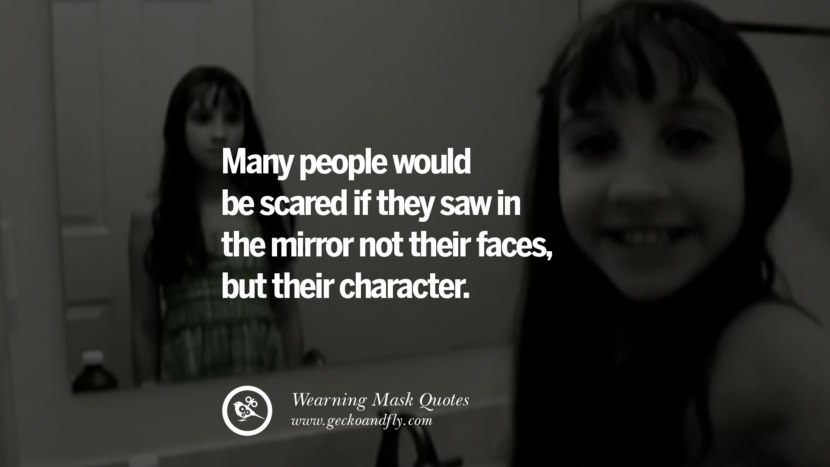 Many people would be scared if they saw in the mirror not their faces, but their character.