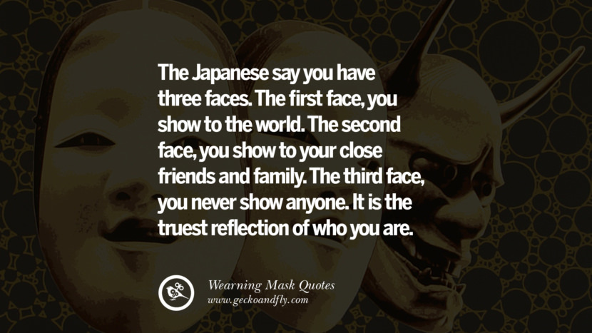 The Japanese say you have three faces. The first face, you show to the world. The second face, you show to your close friends and family. The third face, you never show anyone. It is the truest reflection of who you are.