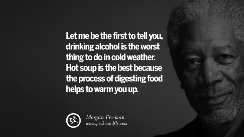 Let me be the first to tell you, drinking alcohol is the worst thing to do in cold weather. Hot soup is the best because the process of digesting food helps to warm you up. morgan freeman quotes dead died die death best inspirational quotes tumblr quotes instagram