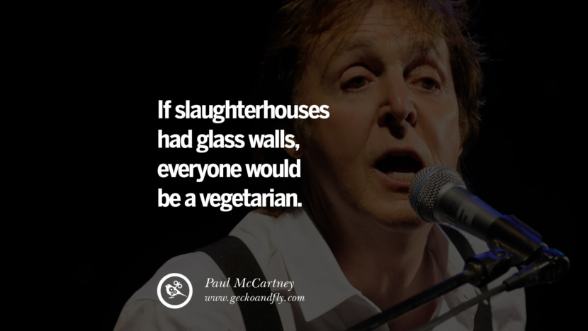 Quote by Paul McCartney on Vegetarianism, Life and Love If slaughterhouses had glass walls, everyone would be a vegetarian. best inspirational tumblr quotes instagram