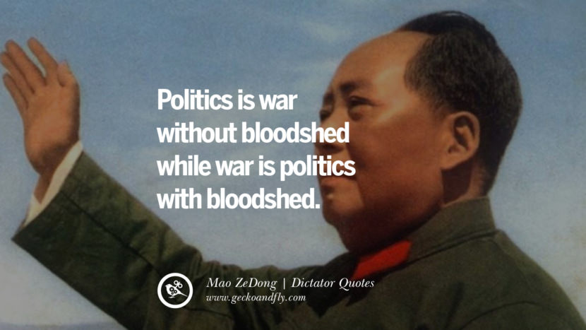 Politics is war without bloodshed while war is politics with bloodshed. - Mao ZeDong Famous Quotes By Some of the World Worst Dictators