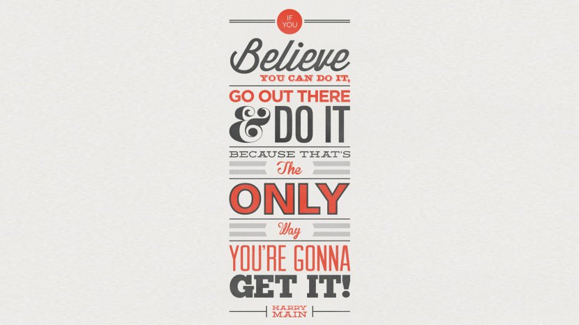 If you believe you can do it, go out there and do it, because that is the only way you are gonna get it! – Harry Main