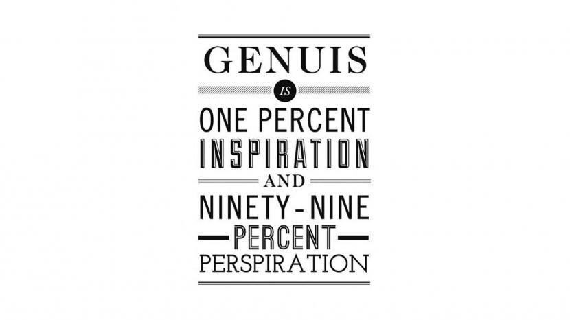 Genius is one percent inspiration, ninety nine percent perspiration. – Thomas Alva Edison