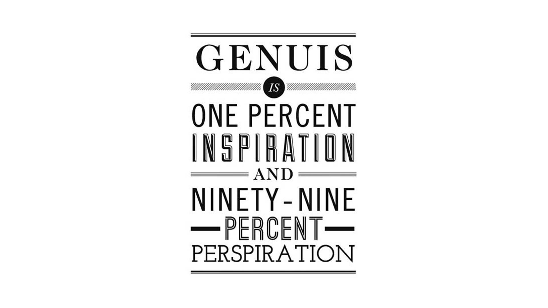Genius Is One Percent Inspiration, Ninety-Nine Percent Perspiration