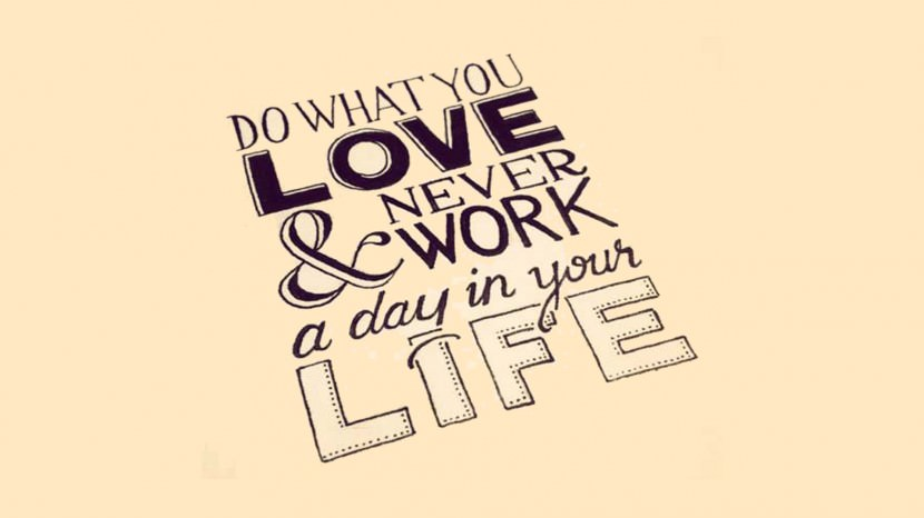 Do what you love and never work a day in your life.