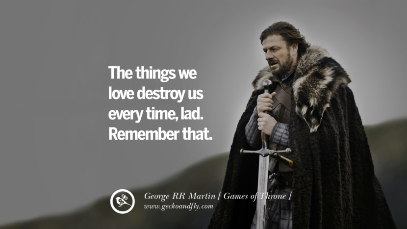The things we love destroy us every time, lad. Remember that. Game of Thrones Quotes By George RR Martin best inspirational tumblr quotes instagram