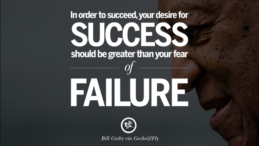 In order to succeed, your desire for success should be greater than your fear of failure. - Bill Cosby Motivational Inspirational Quotes For Entrepreneur On Starting Up A Business Start Up never Give Up