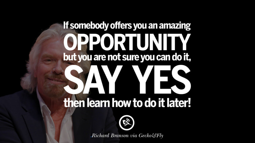 If somebody offers you an amazing opportunity but you are not sure you can do it, say yes – then learn how to do it later! - Richard Branson Motivational Inspirational Quotes For Entrepreneur On Starting Up A Business Start Up never Give Up