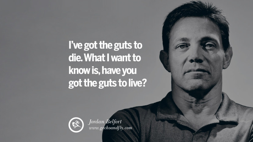 I've got the guts to die. What I want to know is, have you got the guts to live? Empowering Jordan Belfort Quotes As Seen In Wolf Of Wall Street best inspirational quotes tumblr quotes instagram