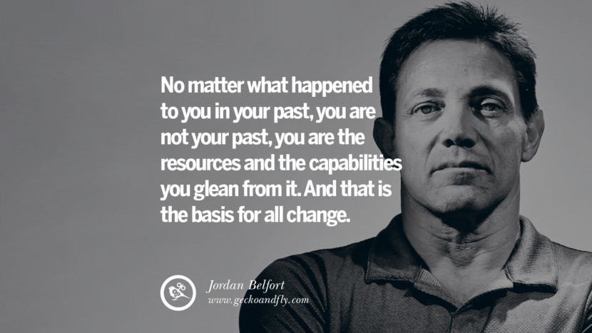 No matter what happened to you in your past, you are not your past, you are the resources and the capabilities you glean from it. And that is the basis for all change. Empowering Jordan Belfort Quotes As Seen In Wolf Of Wall Street best inspirational quotes tumblr quotes instagram