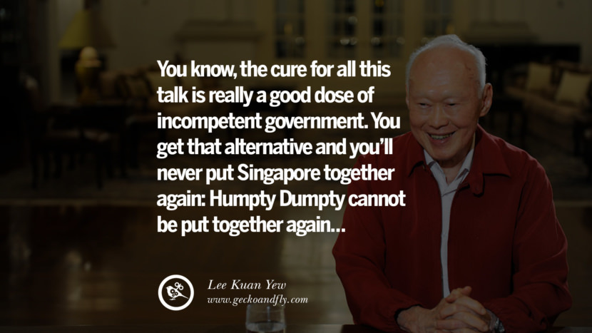 You know, the cure for all this talk is really a good dose of incompetent government. You get that alternative and you'll never put Singapore together again: Humpty Dumpty cannot be put together again... Lee Kuan Yew Quotes lee kwan yew singapore prime minister book best inspirational tumblr quotes instagram