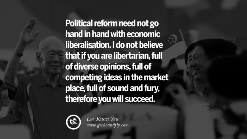 Political reform need not go hand in hand with economic liberalisation. I do not believe that if you are libertarian, full of diverse opinions, full of competing ideas in the market place, full of sound and fury, therefore you will succeed.  Lee Kuan Yew Quotes lee kwan yew singapore prime minister book best inspirational tumblr quotes instagram
