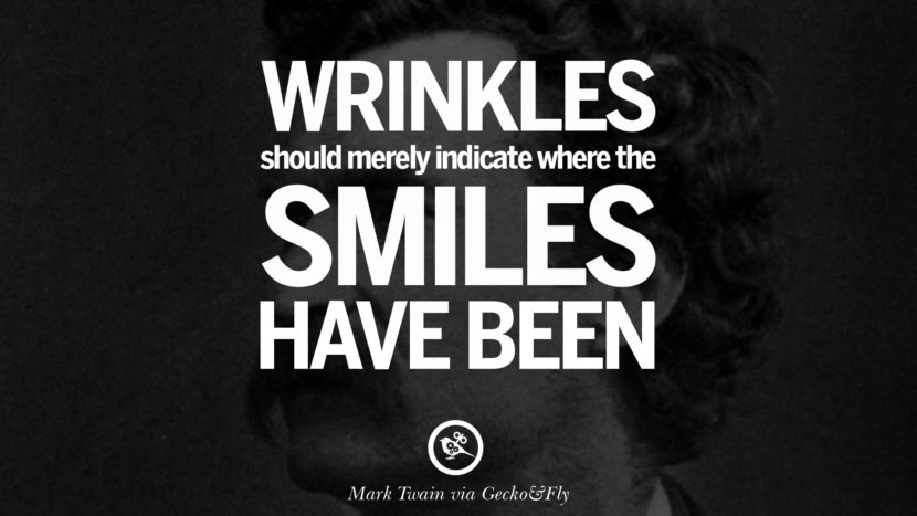 Wrinkles should merely indicate where the smiles have been. Wise Quotes By Mark Twain On Wisdom Human Nature Life And Mankind