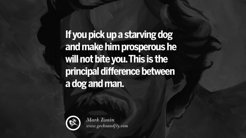 If you pick up a starving dog and make him prosperous he will not bite you. This is the principal difference between a dog and man. Quote by Mark Twain