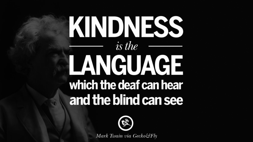 Kindness is the language which the deaf can hear and the blind can see. Quote by Mark Twain