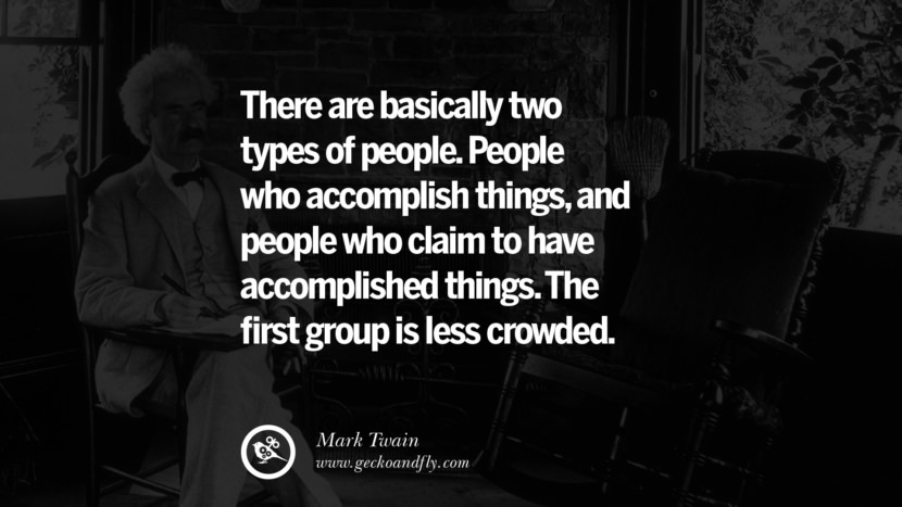 There are basically two types of people. People who accomplish things, and people who claim to have accomplished things. The first group is less crowded. Quote by Mark Twain